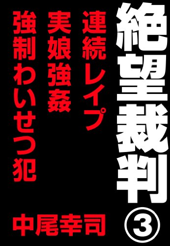 絶望裁判3 ~連続レイプ・実娘強姦・強制わいせつ犯~