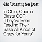 In Ohio, Obama Blasts GOP: 'They've Been Feeding Their Base All Kinds of Crazy for Years' | Juliet Eilperin