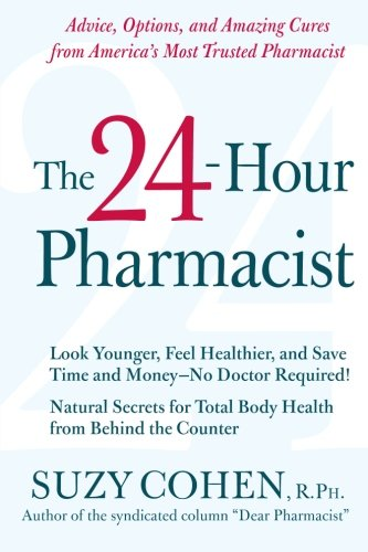 The 24-Hour Pharmacist: Advice, Options, And Amazing Cures From America'S Most Trusted Pharmacist