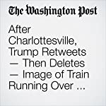 After Charlottesville, Trump Retweets — Then Deletes — Image of Train Running Over CNN Reporter   David Nakamura,Aaron C. Davis