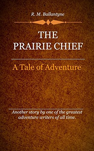 R. M. Ballantyne - The Prairie Chief (Illustrated): A Tale Of Adventure