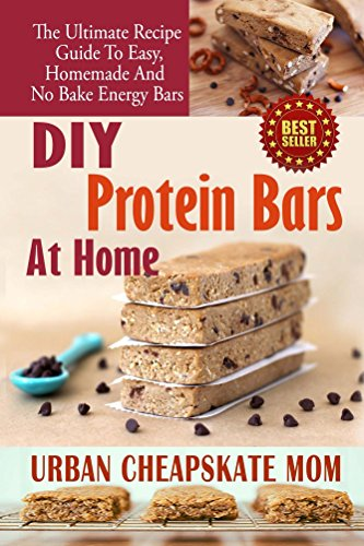 DIY Protein Bars At Home: The Ultimate Guide To Easy, Homemade, And No Bake Energy Bars (Protein Diet, Protein Shake Diet, Snack Recipes, Weight Loss, Cookbooks, Paleo, Healthy Living, Dieting) by Urban Cheapskate Mom