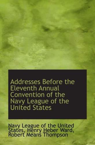 Addresses Before the Eleventh Annual Convention of the Navy League of the United States
