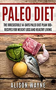 Paleo Diet: The Irresistible 14-Days Paleo Diet Plan 100+ Recipes for Weight Loss and Healthy Living (Bonus inside On Bone Broth