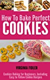 How To Bake Perfect Cookies: Cookies Baking for Beginners, Including Easy Following Cookie Recipes