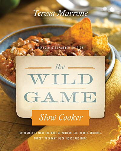 The Wild Game Slow Cooker, Updated & Revised: 100 Recipes to Make the Most of  Venison, Elk, Rabbit,  Squirrel, Turkey, Pheasant, Duck, Goose, and ... new photography for Slow Cookers Go Wild! by Teresa Marrone