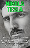 Nikola Tesla: A Stunning Look At The Incredible Mind Of Nikola Tesla, His Research And The Amazing Imagination Of The Inventor Of Electricity: Nikola Tesla ... Nikola Tesla Story,) (English Edition)