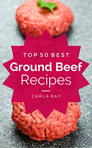 Ground Beef: Top 50 Best Ground Beef Recipes - The Quick, Easy, & Delicious Everyday Cookbook! by Carla Ray