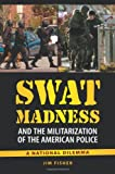 SWAT Madness and the Militarization of the American Police: A National Dilemma by Jim Fisher