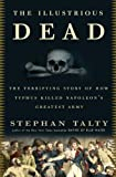 The Illustrious Dead: The Terrifying Story of How Typhus Killed Napoleons Greatest Army
