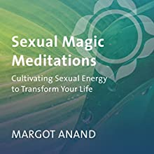 Sexual Magic Meditations: Cultivating Sexual Energy to Transform Your Life Discours Auteur(s) : Margot Anand Narrateur(s) : Margot Anand