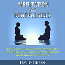 Meditation and Mindfulness: The Secrets to Raising Your Awareness, Spirituality and Inner Peace through Mindfulness Meditation (       UNABRIDGED) by David Green Narrated by Erik Peabody