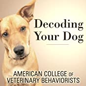 Decoding Your Dog: The Ultimate Experts Explain Common Dog Behaviors and Reveal How to Prevent or Change Unwanted Ones | [American College of Veterinary Behaviorists]