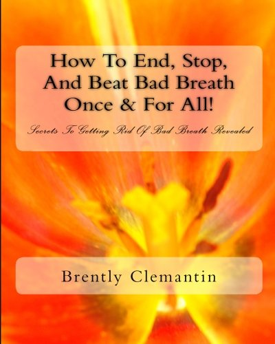 How To End, Stop, And Beat Bad Breath Once & For All!: Secrets To Getting Rid Of Bad Breath Revealed