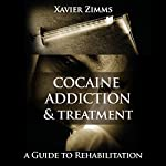 Cocaine Addiction and Treatment: A Guide to Rehabilitation Including Everything You Ever Wanted to Know About Cocaine Addictions, Side Effects, Treatments, Overdosing, Long Term Effects, and More! | Xavier Zimms