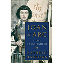 Joan of Arc: A Life Transfigured Audiobook by Kathryn Harrison Narrated by Cassandra Campbell