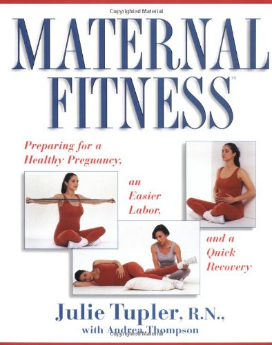 Maternal Fitness: Preparing for a Healthy Pregnancy, an Easier Labor, and a Quick Recovery
