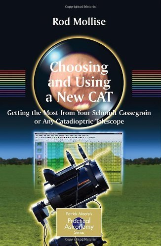 Choosing And Using A New Cat: Getting The Most From Your Schmidt Cassegrain Or Any Catadioptric Telescope (The Patrick Moore Practical Astronomy Series) [Paperback] [2008] (Author) Rod Mollise