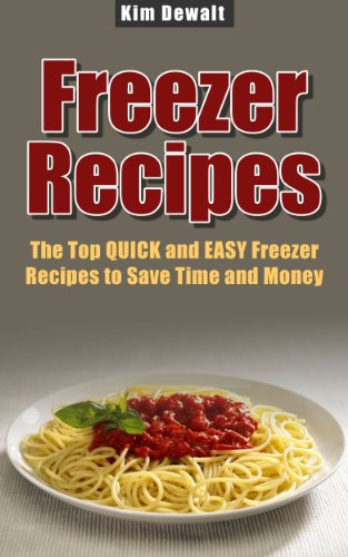 Freezer Recipes: The Top QUICK and EASY Freezer Recipes to Save Time and Money by Kim Dewalt