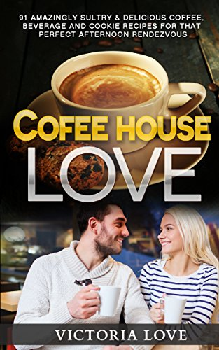 Coffee: Coffee House Love! 91 Amazingly Sultry & Delicious Coffee, Beverage and Cookie Recipes For Perfect Afternoon Rendevous (cookbooks best sellers, ... coffee recipes, mediterranean diet) by Victoria Love