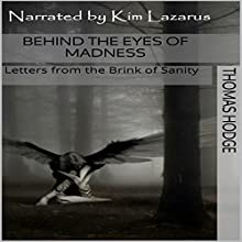 Behind the Eyes of Madness: Letters from the Brink of Sanity (       UNABRIDGED) by Thomas Hodge Narrated by Kim Lazarus