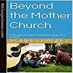 Beyond the Mother Church: A Theology of Small Group Ministry in the 21st Century | Robert Bagley