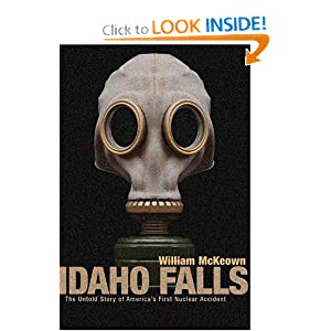 Idaho Falls: The Untold Story of America's First Nuclear Accident by William McKeown and William McKewon