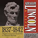 Abraham Lincoln: A Life 1837-1842: A Righteous Lawyer Deals With an Unhappy Marriage | Michael Burlingame