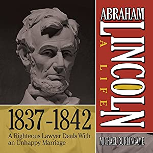 Abraham Lincoln: A Life 1837-1842: A Righteous Lawyer Deals With an Unhappy Marriage | [Michael Burlingame]
