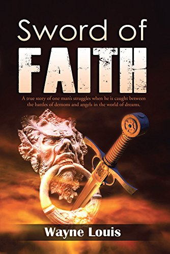 Wayne Louis - Sword of Faith: A true story of one man's struggles when he is caught between the battles of demons and angels in the world of dreams. (English Edition)