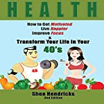Health: How to Get Motivated, Live Happier, Improve Focus, and Transform Your Life in Your 40s | Shea Hendricks