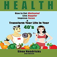 Health: How to Get Motivated, Live Happier, Improve Focus, and Transform Your Life in Your 40s Audiobook by Shea Hendricks Narrated by Jill Summers