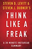 Instaread Summaries Think Like a Freak: A 30-minute Summary of Steven D. Levitt and Steven J. Dubner's book: The Authors of Freakonomics Offer to Retrain Your Brain