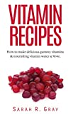 Vitamin Recipes: How to make delicious gummy vitamins & nourishing vitamin water at home (Vitamins, Vitamin Recipes)