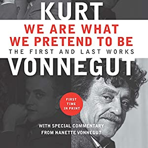 We Are What We Pretend to Be: The First and Last Works | [Kurt Vonnegut]