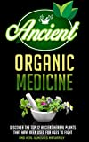 Ancient Organic Medicine - Discover The Top 12 Ancient Herbal Plants That Have Been Used For Ages To Fight And Heal Illness Naturally (Organic Antibiotics ... herbal medicine, herbal remedies, herbs,)