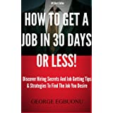 How To Get A Job In 30 Days Or Less - Discover Insider Hiring Secrets On Applying & Interviewing For Any Job And Job Getting Tips & Strategies To Find The Job You Desire ~ George
