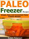 Paleo Freezer Recipes: Simple, Easy and Convenient Paleo Freezer Recipes (Paleo Freezer Recipes, Paleo Freezer Meals, Paleo Freezer, Paleo Diet, Paleo Cookbook, Paleo Recipes)
