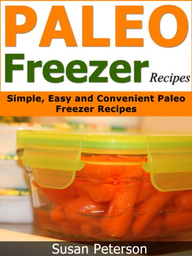 Paleo Freezer Recipes: Simple, Easy and Convenient Paleo Freezer Recipes (Paleo Freezer Recipes, Paleo Freezer Meals, Paleo Freezer, Paleo Diet, Paleo Cookbook, Paleo Recipes Book 15) by Susan Peterson
