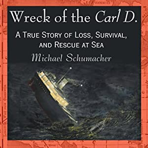 Wreck of the Carl D.: A True Story of Loss, Survival, and Rescue at Sea | [Michael Schumacher]