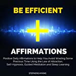 Be Efficient Affirmations: Positive Daily Affirmations to Help You Avoid Wasting Some Precious Time Using the Law of Attraction, Self-Hypnosis | Stephens Hyang