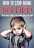 How To Stop Being Bullied: The Ultimate Guide To Becoming Bully Free Now (crime, victim, frustration)