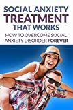 Social Anxiety: Treatment That Works - How To Overcome Social Anxiety Disorder Forever (Social Anxiety, Social Anxiety Disorder, Social Anxiety Treatment)