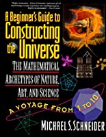 A Beginner's Guide to Constructing the Universe: The Mathematical Archetypes of Nature, Art, and Science