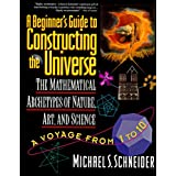 A Beginner's Guide to Constructing the Universe: Mathematical Archetypes of Nature, Art, and Science ~ Michael S. Schneider