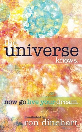 The Universe Knows: Now Go Live Your Dream