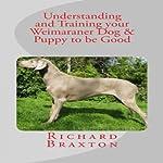 Understanding and Training your Weimaraner Dog & Puppy to be Good | Richard Braxton
