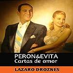 Perón & Evita: Cartas de Amor [Perón & Evita: Love Letters]: La Extraordinaria Historia de María Eva Duarte de Perón Que en Sus 33 Años de Intensa Vida Se Convirtió en un Mito de Carácter Universal | Lázaro Droznes