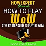 How to Play WoW: Your Step-by-Step Guide to Playing WoW |  HowExpert Press
