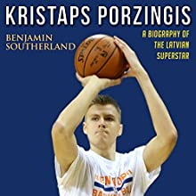 Kristaps Porzingis: A Biography of the Latvian Superstar Audiobook by Benjamin Southerland Narrated by Kent Bates